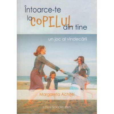 Intoarce-te la copilul din tine / Un joc al vindecarii ( Editura: Sedcom Libris, Autor: Margareta Achitei ISBN 9789736701597 )