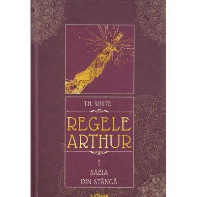 Regele Arthur volumul I Sabia din stanca ( Editura: Arthur, Autor: T. H. White ISBN 9786067881295 )