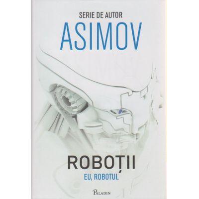 Robotii 1. Eu, Robotul ( Editura: Paladin, Autor: Isaac Asimov ISBN 9786068673479 )