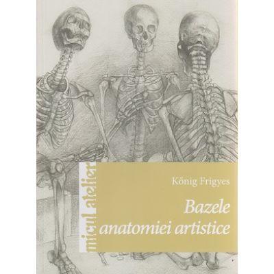 Bazele anatomiei artistice ( Editura: Casa, Autor: Konig Frigyes ISBN 9786068527208 )