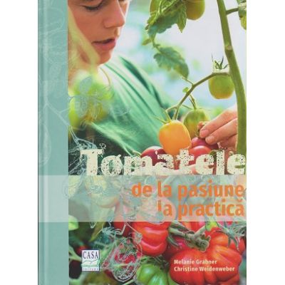 Tomatele de la pasiune la practica ( Editura: Casa, Autor(i): Melanie Grabner, Christine Weidenweber ISBN 9786067870312 )