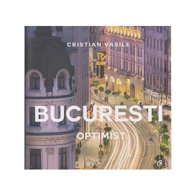 Bucuresti Optimist ( Editura: Curtea Veche, Autor: Cristian Vasile ISBN 9786065889798 )