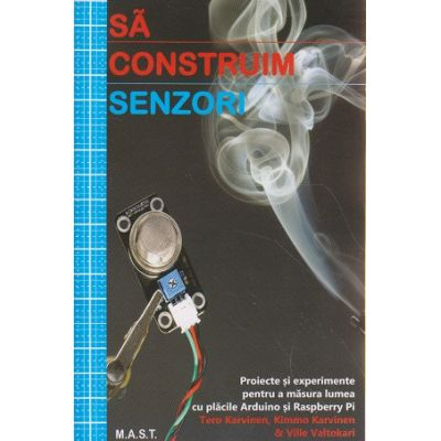 Sa construim senzori ( Editura: Mast, Autor: Tero Karvinen, Kimmo Karvinen ISBN 978-606-649-082-5 )