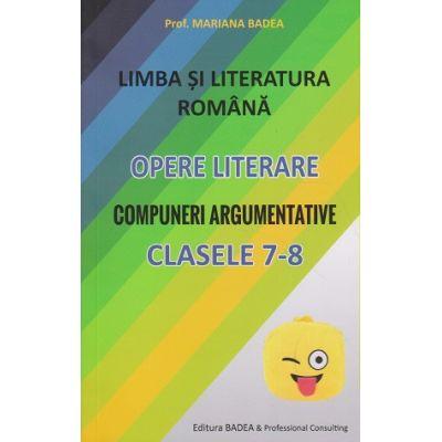 Limba si Literatura Romana Opere Literare Compuneri Argumentative clasele 7-8 ( Editura: Badea, Autor: Mariana Badea ISBN 9789731722214 )