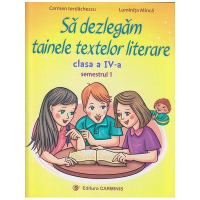 Sa dezlegam tainele textelor literare clasa a IV - a Semestrul 1 (L4A1) ( Editura: Carminis, Autor: Carmen Iordachescu, Luminita Minca ISBN 9789731233420 )