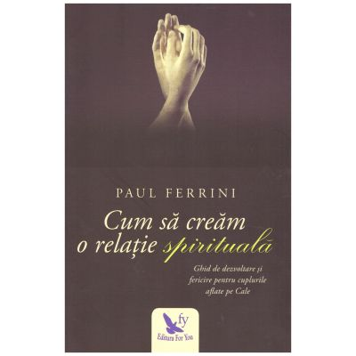 Cum sa cream o relatie spirituala. Ghid de dezvoltare si fericire pentru cuplurile aflate pe Cale ( editura: For You, autor: Paul Ferrini, ISBN 978-606-639-171-9 )