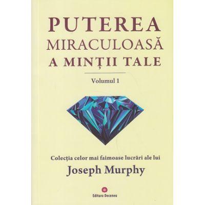 Putere miraculoasa a mintii tale Volumul 1 ( Editura: Deceneu, Autor: Joseph Murphy ISBN 978-973-9766-58-5 )