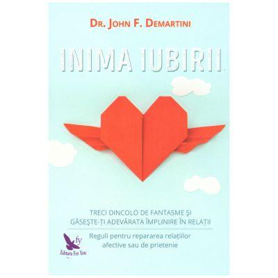 Inima iubirii. Treci dincolo de fantasme si gaseste-ti adevarata implinire in relatii ( editura: For You, autor: Dr. John F. Demartini, ISBN 9786066391559 )