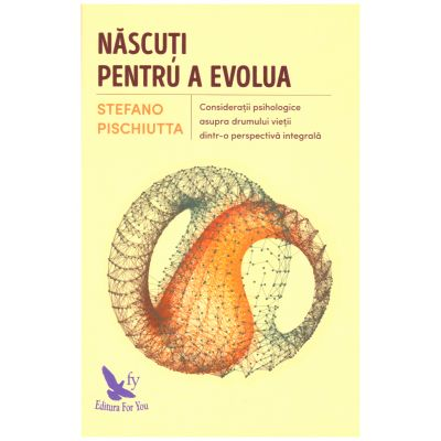 Nascuti pentru a evolua. Consideratii psihologice asupra drumului vietii dintr-o perspectiva integrala ( editura: For You, autor: Stefano Pischiutta, ISBN 978-606-639-165-8 )