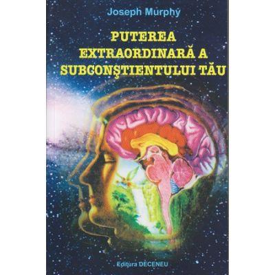 Puterea extraordinara a subconstientului tau ( Editura: Deceneu, Autor: Joseph Murphy ISBN 978-973-9466-29-5 )