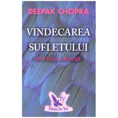 Vindecarea sufletului de frica si suferinta ( editura: For You, autor: Deepak Chopra, ISBN 978-606-639-166-5 )