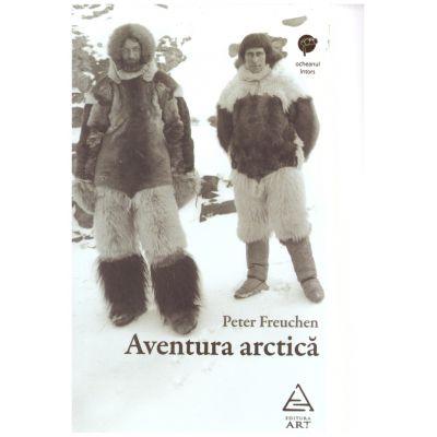 Aventura arctica ( editura: Art Grup editorial, autor: Peter Freuchen ISBN 9786067104981 )
