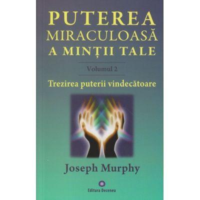 Puterea miraculoasa a mintii tale Volumul 2 / Trezirea puterii vindecatoare ( Editura: Deceneu, Autor: Joseph Murphy ISBN 978-973-9466-59-2 )