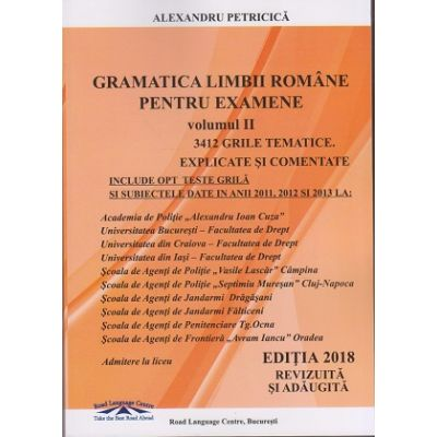 Gramatica Limbii Romane pentru examene vol II. 3412 grile tematice explicate si comentate (Editia 2018 revizuita si adaugita) ( Editura: ***, Autor: Alexandru Petricica, ISBN 978-606-94104-1-7 )