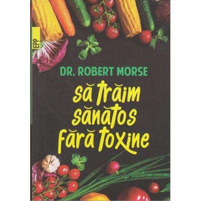 Sa traim sanatos fara toxine ( Editura: Paralela 45, Autor: Dr. Robert Morse, ISBN 9789734726264 )