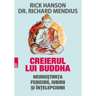 Creierul lui Buddha. Neurostiinta fericirii, iubirii si intelepciunii ( Editura: Paralela 45, Autori: Rick Hanson, Dr. Richard Mendius, 978-973-47-2978-4 )