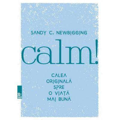 Calm! Calea originala spre o viata mai buna ( Editura: Paralela 45, Autor: Sandy C. Newbigging, 978-973-47-2663-9 )