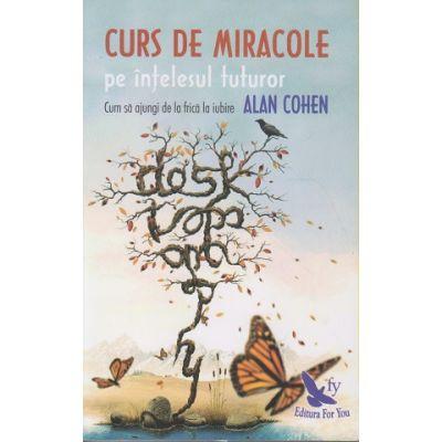 Curs de miracole pe intelesul tuturor ( Editura: For You, Autor: Alan Cohen ISBN 978-606-639-194-8 )