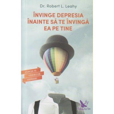 Invinge depresia inainte sa te invinga ea pe tine ( Editura: For You, Autor: Robert L. Leahy ISBN 978-606-639-160-3 )
