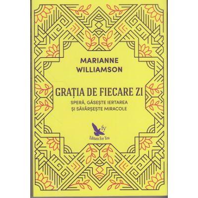 Gratia de fiecare zi. Spera, gaseste iertarea si savarseste miracole ( Editura: For You, Autor: Marianne Williamson, ISBN 9786066391672 )