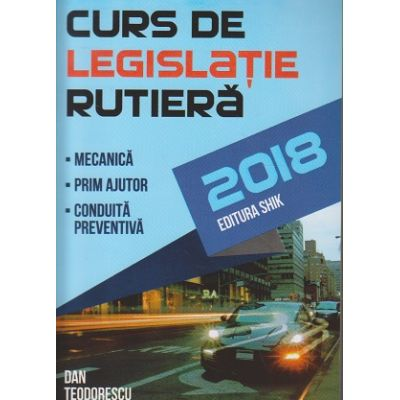 Curs de legislatie rutiera 2018 ( Editura: Shik, Autor: Dan Teodorescu ISBN 9786068924359 )