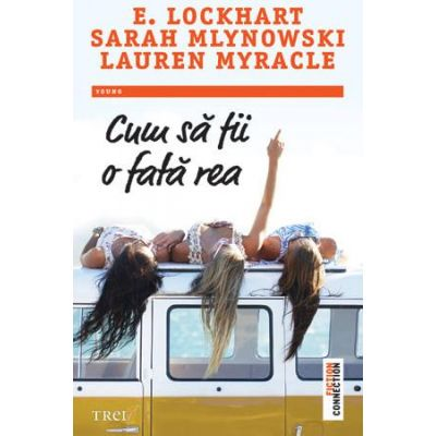 Cum sa fii o fata rea ( Editura: Trei, Autori: E. Lockhart, Sarah Mlynowski, Lauren Myracle, ISBN 978-606-719-472-2)