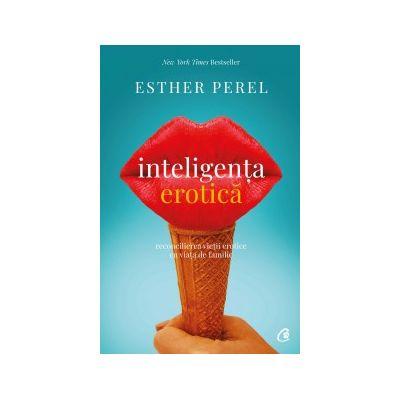 Inteligenta erotica. Reconcilierea vieti erotice cu viata de familie ( Editura: Curtea Veche, Autor: Esther Perel ISBN 9786064400437 )
