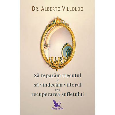 Sa reparam trecutul si sa vindecam viitorul prin recuperarea sufletului ( Editura: Editura For You, Autor: Dr. Alberto Villoldo, ISBN 9786066391757 )