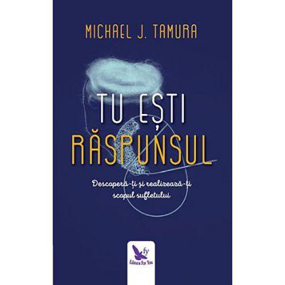 Tu esti raspunsul ( Editura: Editura For You, Autor: Michael J. Tamura, ISBN 978-606-639-195-5 )