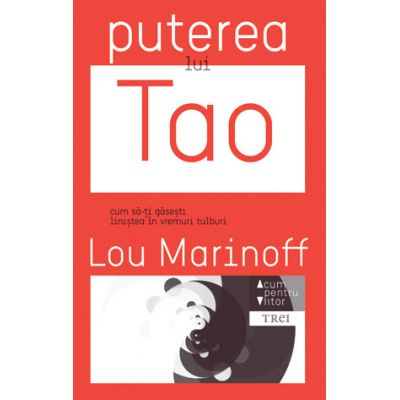 Puterea lui Tao. Cum sa-ti gasesti linistea in vremuri tulburi ( Editura: Trei, Autor: Lou Marinoff, ISBN 9786067191646)