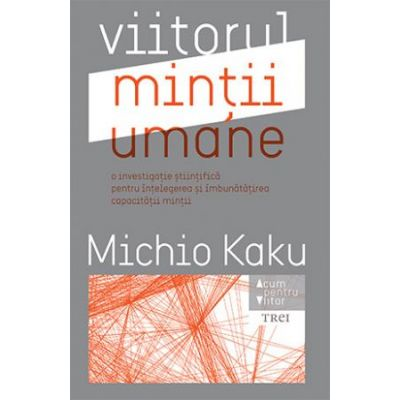 Viitorul mintii umane. O investigatie stiintifica pentru intelegerea si imbunatatirea capacitatii mintii ( Editura: Trei, Autor: Michio Kaku, ISBN 978-606-719-833-1 )