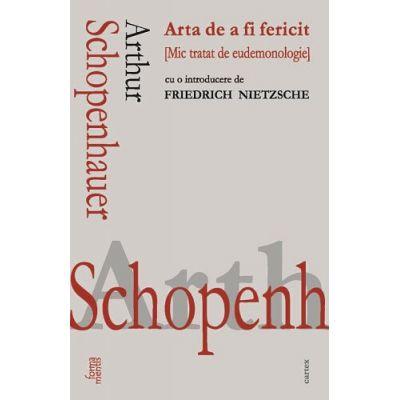 Arta de a fi fericit. Mic tratat de eudemonologie. Cu o introducere de Friedrich Nietzsche ( Editura: Cartex, Autor: Arthur Schopenhauer, ISBN 9786068893075)