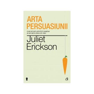 Arta persuasiunii. Cum sa influentezi oamenii si sa obtii ceea ce vrei ( Editura: Curtea Veche, Autor: Juliet Erickson, ISBN 978-606-588-509-7 )