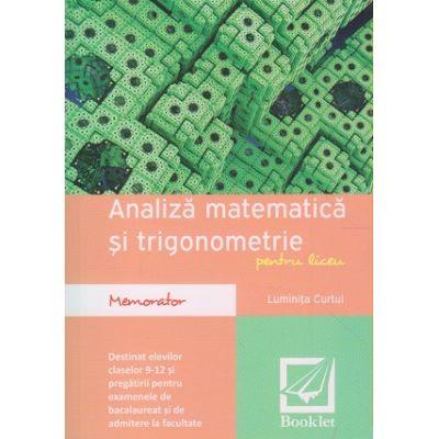 Memorator de Analiza matematica si trigonometrie pentru liceu clasele 9-12 ( Editura: Booklet, Autor: Luminita Curtui ISBN 978-606-590-300-5 )