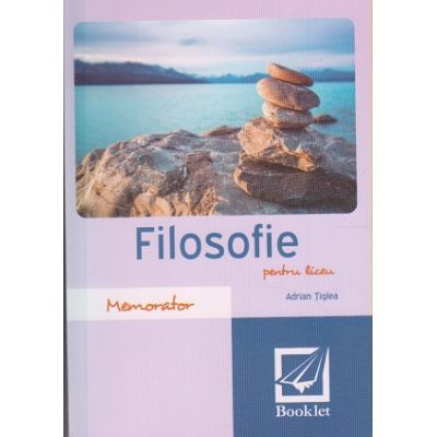 Memorator de filosofie pentru liceu ( Editura: Booklet, Autor: Adrian Tiglea ISBN 9786065904576 )