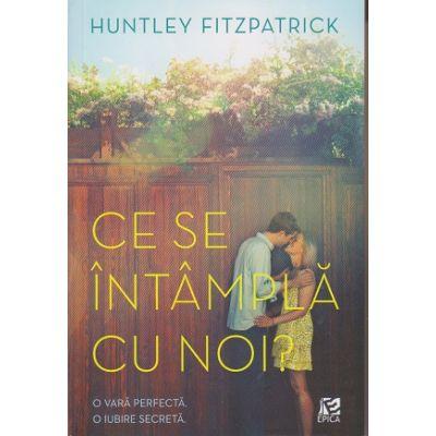 Ce se intampla cu noi? O vara perfecta. O iubire secreta ( Editura: Epica, Autor: Huntley Fitzpatrick, ISBN 978-606-8754-04-8 )