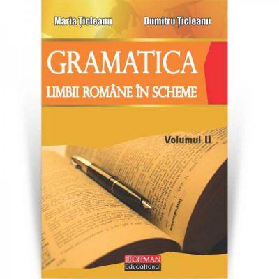 Gramatica limbii romane in scheme vol 2 ( Editura: Hoffman, Autor: Maria Ticleanu, Dumitru Ticleanu, ISBN 978-606-778-071-0 )