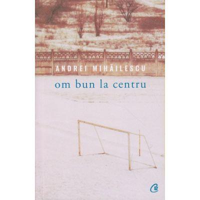 Om bun la centru ( Editura: Curtea Veche, Autor: Andrei Mihailescu, ISBN 978-606-44-0052-9 )