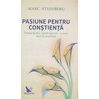 Pasiune pentru constienta. Traind deschis, traind autentic - o noua stare de constiinta ( Editura: For You, Autor: Marc Steinberg ISBN 978-606-639-205-1)