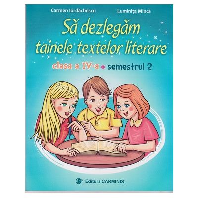 Sa dezlegam tainele textelor literare clasa a IV-a semestrul II, L4A2 (dupa ART) ( Editura: Carminis, Autori: Carmen Iordachescu, Luminita Minca, ISBN 9789731233512 )