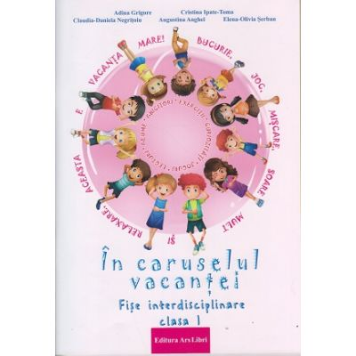 In caruselul vacantei. Fise interdisciplinare pentru clasa I ( Editura: Ars Libri, Autor: Adina Grigore, Cristina Ipate-Toma ISBN 9786063606601)