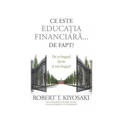 Ce este educatia financiara... de fapt? De ce bogatii devin si mai bogati ( Editura: Curtea Veche, Autori: Robert T. Kiyosaki, Tom Wheelwright ISBN 978-606-44-0037-6 )