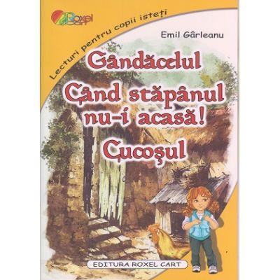 Gandacelul. Cand stapanul nu-i acasa. Cucosul ( Editura: Roxel Cart, Autor: Emil Garleanu, ISBN 9786067530940 )