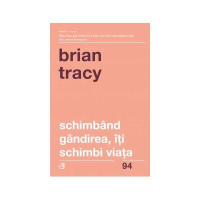 Schimband gandirea, iti schimbi viata ( Editura: Curtea Veche, Autor: Brian Tracy, ISBN 978-606-44-0057-4)