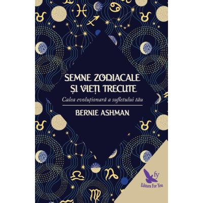 Semne zodiacale si vieti trecute. Calea evolutionara a sufletului tau ( Editura: For You, Autor: Bernie Ashman ISBN 978-606-639-164-1 )