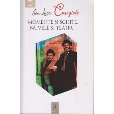 Momente si schite, Nuvele si Teatru ( Editura: Astro, Autor: Ion Luca Caragiale, ISBN 978-606-8660-41-7 )