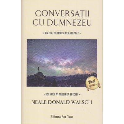 Conversatii cu Dumnezeu Volumul 4: Trezirea speciei ( Editura: For You, Autor: Neale Donald Walsch ISBN 97886066392303 )