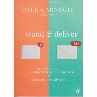 Stand&Deliver. Cum sa devii un maestru al comunicarii & un orator desavarsit ( Editura Curtea Veche, Autor: Dale Carnegie ISBN: 978-606-44-0082-6 )