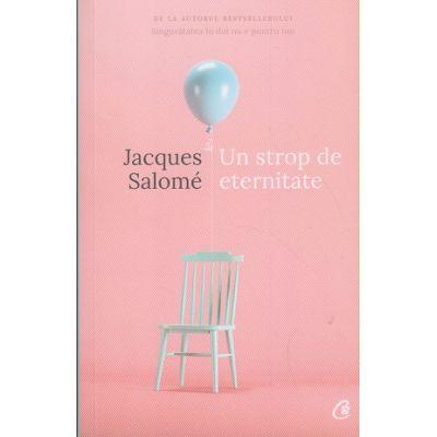 Un strop de eternitate ( Editura: Curtea Veche, Autor: Jacques Salome ISBN 978-606-44-0080-2 )