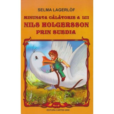 Minunata calatorie a lui Nils Holgersson prin Suedia ( Editura: Cartex 2000, Autor: Selma Lagerlof ISBN 978-973-104-671-6 )